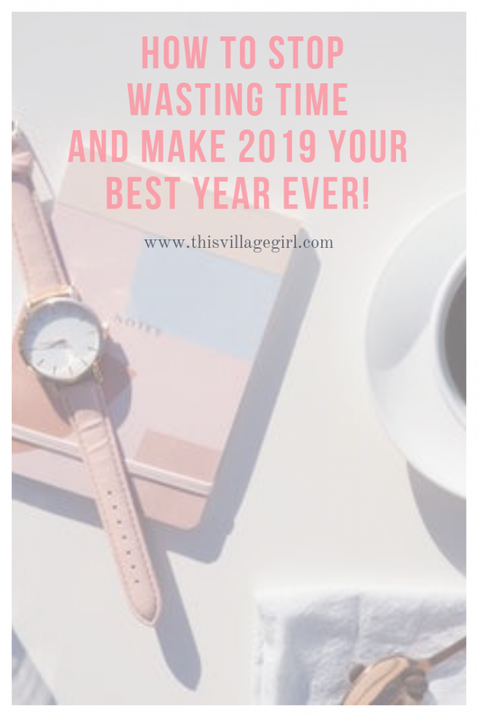 HOW TO STOP WASTING TIME  AND MAKE 2019 YOUR BEST YEAR EVER!