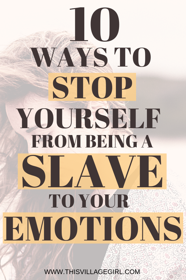 10 Ways To Stop Yourself From Being a Slave To Your Emotions
